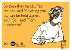 So then they handcuffed me and said 'Anything you say can be held against you'. So I said 'Tom Hiddleston'.