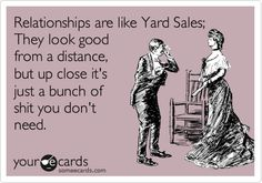 Funny Somewhat Topical Ecard: Relationships are like Yard Sales; They look good from a distance, but up close it's just a bunch of shit you don't need.