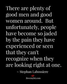 There are plenty of good men and good women around. But unfortunately, people have become so jaded by the pain they have...~ Stephan Labossiere