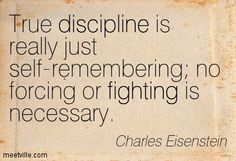 True discipline is really just self-remembering no forcing or fighting is necessary. Charles Eisenstein