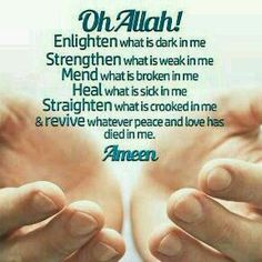 """""""O Allah enlighten what is dark in me Strengthen what is weak in me Mend what is broken in me Heal what is sick in me Straighten what is crooked in me And revive what peace and love has died in me. Islamic Inspirational Quotes, Islamic Quotes, Islamic Dua, Islamic Images, Quran Quotes, Inspiring Quotes, Beautiful Dua, Islam Religion, True Quotes"""