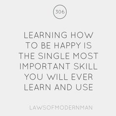 Learning how to be happy is the single most important skill you will ever learn and use.