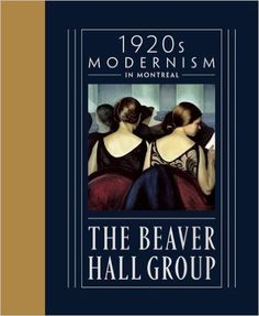 The Beaver Hall Group: Modernism in Montreal by Jacques Des Rochers Of Montreal, Beaver Hall, Art Gallery Of Hamilton, Canadian Identity, Female Painters, Group Of Seven, Canadian Artists, Museum Of Fine Arts