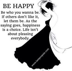 Be Happy. Be who you want to be. If others don't like it, let them be. As the saying goes, happiness is a choice [Job chose to be happy no matter the bleak circumstances]. Life isn't about pleasing everybody.