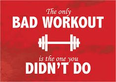 The only bad workout is the one you din't do!