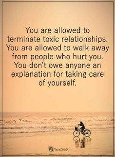 Quotes You are allowed to terminate toxic relationships. You are allowed to walk away from people who hurt you. You don't owe anyone an explanation for taking care of yourself.