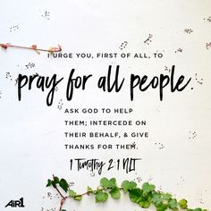 I urge you, first of all, to pray for all people. Ask God to help them; intercede on their behalf, & give thanks for them. 1 Timothy 2:1 NLT | bible verses, bible verses quotes, bible verses about love, bible verses about struggle