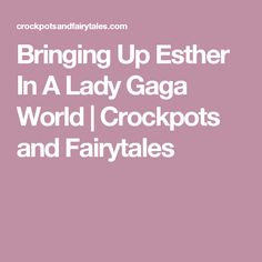 Bringing Up Esther In A Lady Gaga World   Crockpots and Fairytales