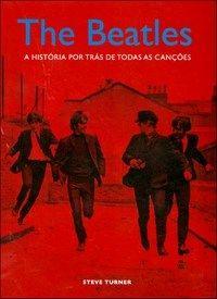 The Beatles - A História Por Trás de Todas as Canções