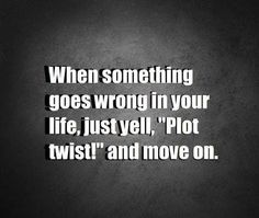 "When something goes wrong in your life...just yell ""Plot twist!"" and move on."