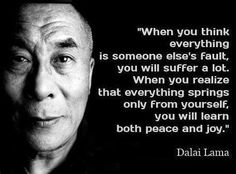 """""""When you think everything is someone else's fault. you will suffer a lot. When you realize that everything springs only from yourself, you will learn both peace and joy.""""  Dalai Lama"""