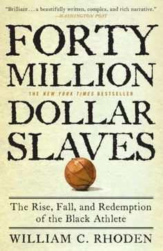 Forty Million Dollar Slaves: The Rise, Fall, and Redemption of the Black Athlete/William C. Rhoden