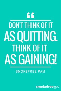 Stay positive as you quit smoking and remind yourself why you want to quit. This can be a powerful motivator to keep you smokefree. The benefits really do outweigh the effort it takes to quit for good.