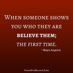 When someone shows you who they are, believe them; the first time. ~Maya Angelou