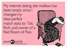 My internet dating site mailbox has been empty since I changed my ideal perfect match stats to: Tall, Rich, and owner of a Red Room of Pain.