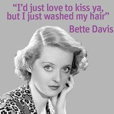"""I'd just love to kiss ya, but I just washed my hair"" Bette Davis"