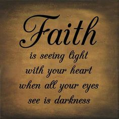 Faith is seeing light with your great when all your eyes see is darkness