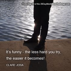 """""""It's funny - the less hard you try, the easier it becomes!"""" ~ From Day 19 of the http://www.28DayMeditationChallenge.com"""