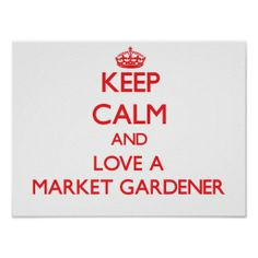 Keep Calm and Love a Market Gardener Posters from Zazzle.com