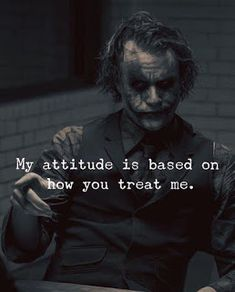 Quotes : My attitude is based on how you treat me. Positive Quotes : My attitude is based on how you treat me.Positive Quotes : My attitude is based on how you treat me. Quotes About Attitude, My Attitude, Positive Attitude, Joker Qoutes, Best Joker Quotes, Badass Quotes, Best Quotes Of All Time, Positive Quotes, Motivational Quotes
