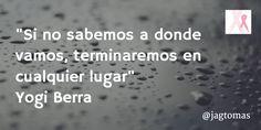 """""""Si no sabemos a donde vamos, terminaremos en cualquier lugar"""" Yogi Berra @jagtomas by #ixu #frases #diadelcancerdemama"""