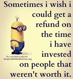 Sometimes I wish I could get a refund on the time I have invested on people that weren't worth it. - minion
