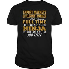 Export Markets Development Manager Only Because Full Time Multi Tasking Ninja Is Not An Actual Job Title T Shirt, Hoodie Export Manager