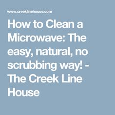 How to Clean a Microwave: The easy, natural, no scrubbing way! - The Creek Line House