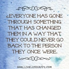 Everyone has gone through something that has changed them in a way that they could never go back to the person they once were.