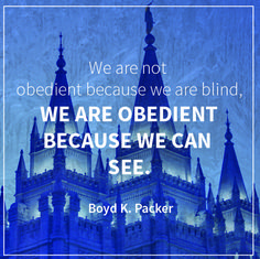 "President Boyd K. Packer: ""We are not obedient because we are blind, we are obedient because we can see."" #lds #quotes"
