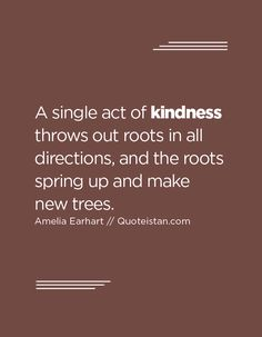 A single act of kindness throws out roots in all directions, and the roots spring up and make new trees.