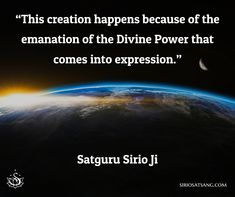 """This creation happens because of the emanation of the Divine Power that comes into expression.""  Satguru Sirio Ji"