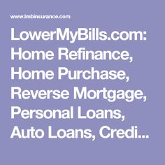 LowerMyBills.com: Home Refinance, Home Purchase, Reverse Mortgage, Personal Loans, Auto Loans, Credit Cards, Auto Insurance, Life Insurance