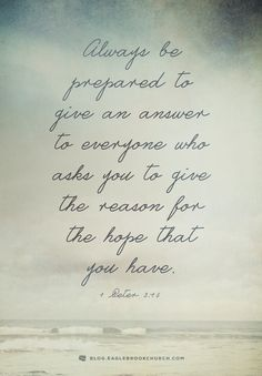 Always be prepared to give an answer to everyone who asks you to give the reason for the hope that you have. (1 Peter 3:15)