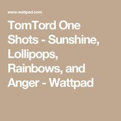 TomTord One Shots - Sunshine, Lollipops, Rainbows, and Anger - Wattpad