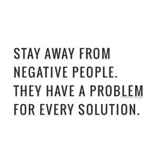 Stay away from negative people. They have a problem for every solution.