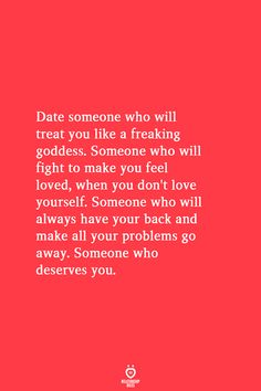 Date someone who will treat you like a freaking goddess. Someone who will fight to make you feel loved, when you don't love yourself. Someone who will always have your back and make all your problems go away. Someone who deserves you. I Love You Quotes For Him, Quotes To Live By, True Quotes, Funny Quotes, Deep Quotes, Regret Quotes, Advice Quotes, Mood Quotes, Happy Quotes