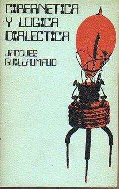 GUILLAUMAUD, Jacques, Cibernética y lógica dialéctica, Madrid, Artiach Editorial, 1971. 227 pp. Rústica. Portadista: Antonio Jiménez Sosa.