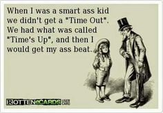 When I was a smart ass kid we didn't get a Time Out. We had what was called Time's Up, and then I would get my ass beat. Time out. Haha Funny, Funny Jokes, Funny Stuff, Funny Shit, Funny Things, Kid Stuff, Freaking Hilarious, Sarcastic Humor, Thing 1