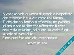 A volte accade qualcosa di grande  e inaspettato che stravolge la tua vita come un uragano.  Ti dici che col tempo si affievolirà, ma passano gli anni e non fa altro che rafforzarsi: ti entra nella testa, nell'anima, nel cuore... fa venire fuori la parte più  vera di te...  E non puoi fare altro che assecondarlo. Barbara de Luca