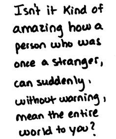 Isn't it kind of amazing how a person who was once a stranger, can suddenly, without warning, mean the entire world to you?