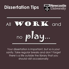 All work and no play… Your dissertation is important, but so is your sanity. Take regular breaks and don't forget there's a life outside the library that you should visit occasionally.