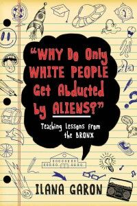 """Why Do Only White People Get Abducted by Aliens? by Ilana Garon - """"Why Do Only White People Get Abducted by Aliens? is an uncensored look at inner-city education. It is about a young teacher coming of age with her students as she tries, incrementally, to make a difference. You'll find outlandish, dangerous tales in these pages but also several crystallized moments of sweetness."""""""