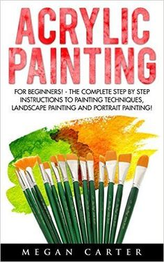 Acrylic Painting: For Beginners! - The Complete Step By Step Instructions to Painting Techniques, Landscape Painting and Portrait Painting! (Acrylic Painting Techniques, How To Paint) - Kindle edition by Megan Carter. Crafts, Hobbies & Home Kindle eBooks @ Amazon.com.