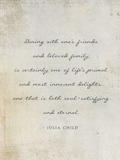 Dining with one's friends and beloved family is certainly one of life's primal and most innocent delights, one that is both soul-satisfying and eternal -Julia Child-