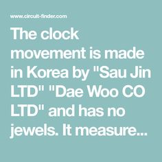 """The clock movement is made in Korea by """"Sau Jin LTD"""" """"Dae Woo CO LTD"""" and has no jewels. It measures 4.5 inches diameter by 1.5 inches deep plus 1.5 inches for the hands and drive wheel shafts, so the clock face and hands are about 3 inches from the wall. The pendulum period is close to 53.4 complete swings per minute. Can't figure out why that particular period was used."""