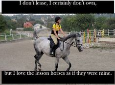 Full confession: i dont lease, i certainly dont own, but i love the lesson horses as if they are mine.  And all the girls who are lucky enough to lease/own judge me for treating them like my own. They think I'm stupid and childish. But they are all I have.