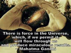 There is force in the Universe, which, if we permit it, will flow through us and produce miraculous results.   Mahatma Gandhi
