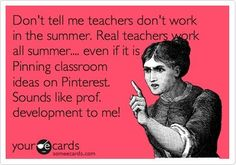 Funny Teacher Week Ecard: Dont tell me teachers dont work in the summer. Real teachers work all summer.... even if it is Pinning classroom ideas on Pinterest. Sounds like prof. development to me!