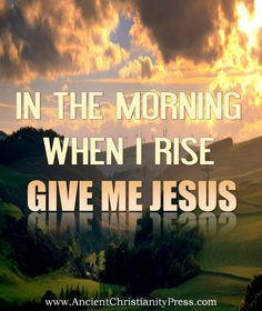 In the morning when I rise Give me Jesus  Give me Jesus, Give me Jesus